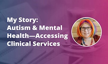 My Story: Autism and Mental Health—Accessing Clinical Services